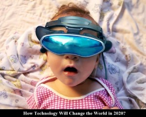 How Technology Will Change the World in 2020?